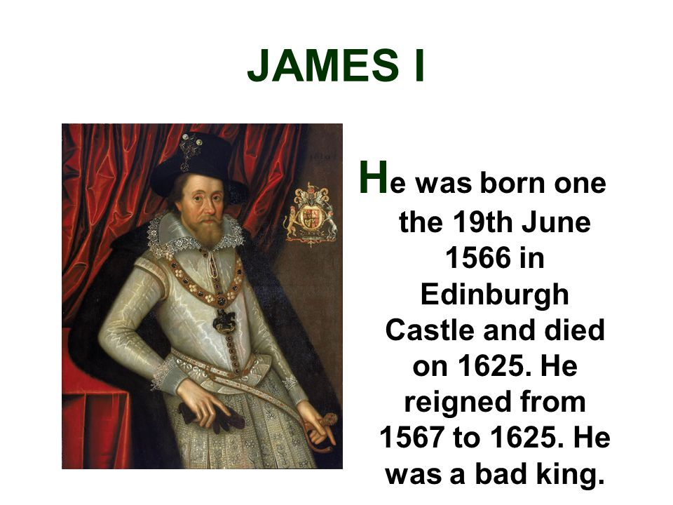JAMES I H e was born one the 19th June 1566 in Edinburgh Castle and died on 1625.