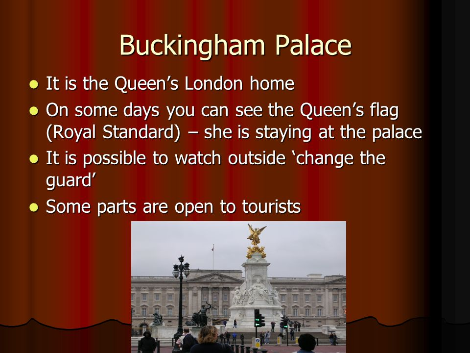 Buckingham Palace It is the Queen's London home It is the Queen's London home On some days you can see the Queen's flag (Royal Standard) – she is staying at the palace On some days you can see the Queen's flag (Royal Standard) – she is staying at the palace It is possible to watch outside 'change the guard' It is possible to watch outside 'change the guard' Some parts are open to tourists Some parts are open to tourists
