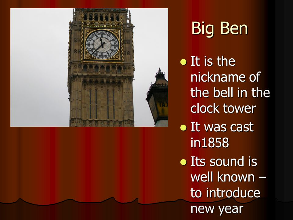 Big Ben It is the nickname of the bell in the clock tower It is the nickname of the bell in the clock tower It was cast in1858 It was cast in1858 Its sound is well known – to introduce new year Its sound is well known – to introduce new year