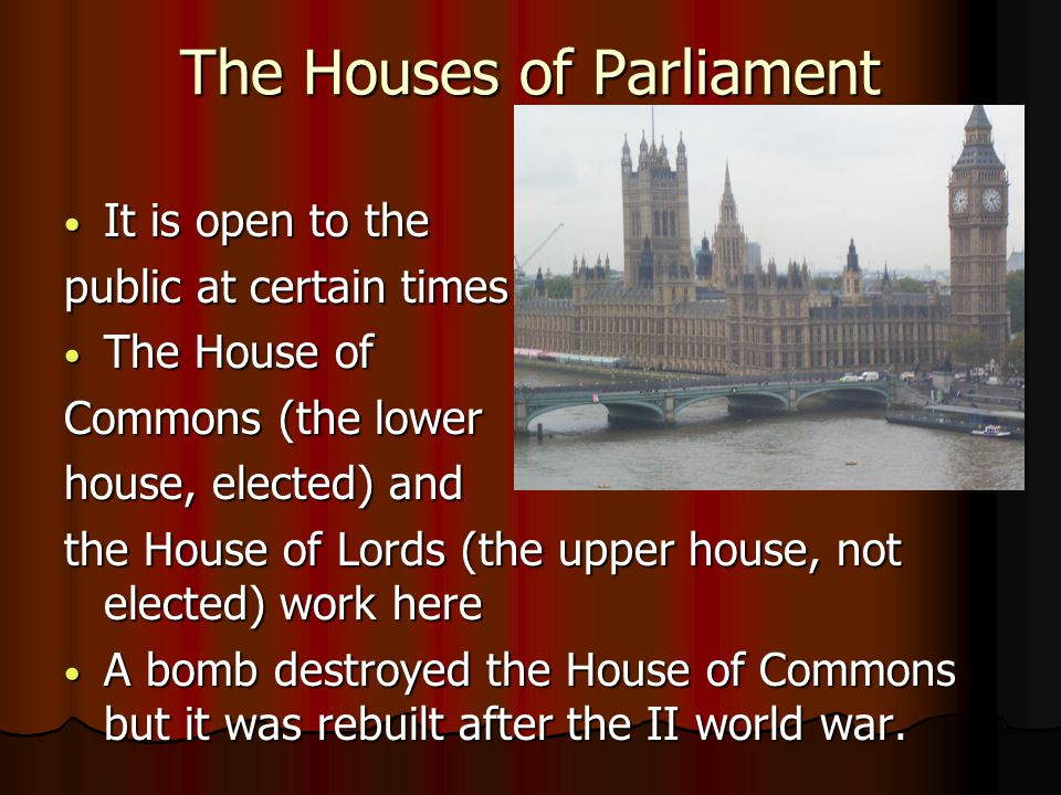 The Houses of Parliament It is open to the It is open to the public at certain times The House of The House of Commons (the lower house, elected) and the House of Lords (the upper house, not elected) work here A bomb destroyed the House of Commons but it was rebuilt after the II world war.