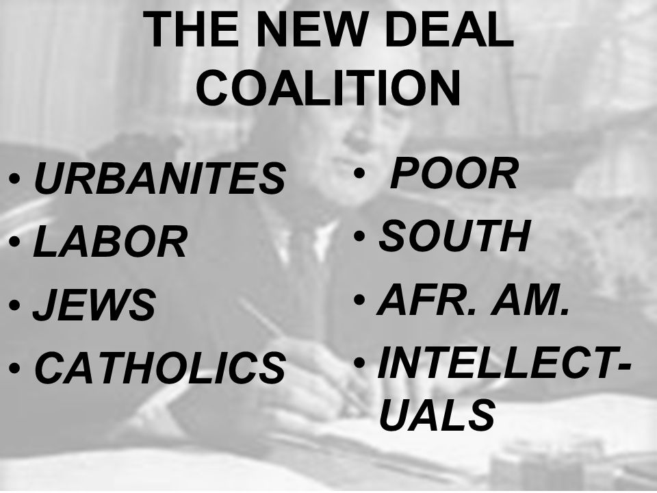 THE NEW DEAL COALITION URBANITES LABOR JEWS CATHOLICS POOR SOUTH AFR. AM. INTELLECT- UALS