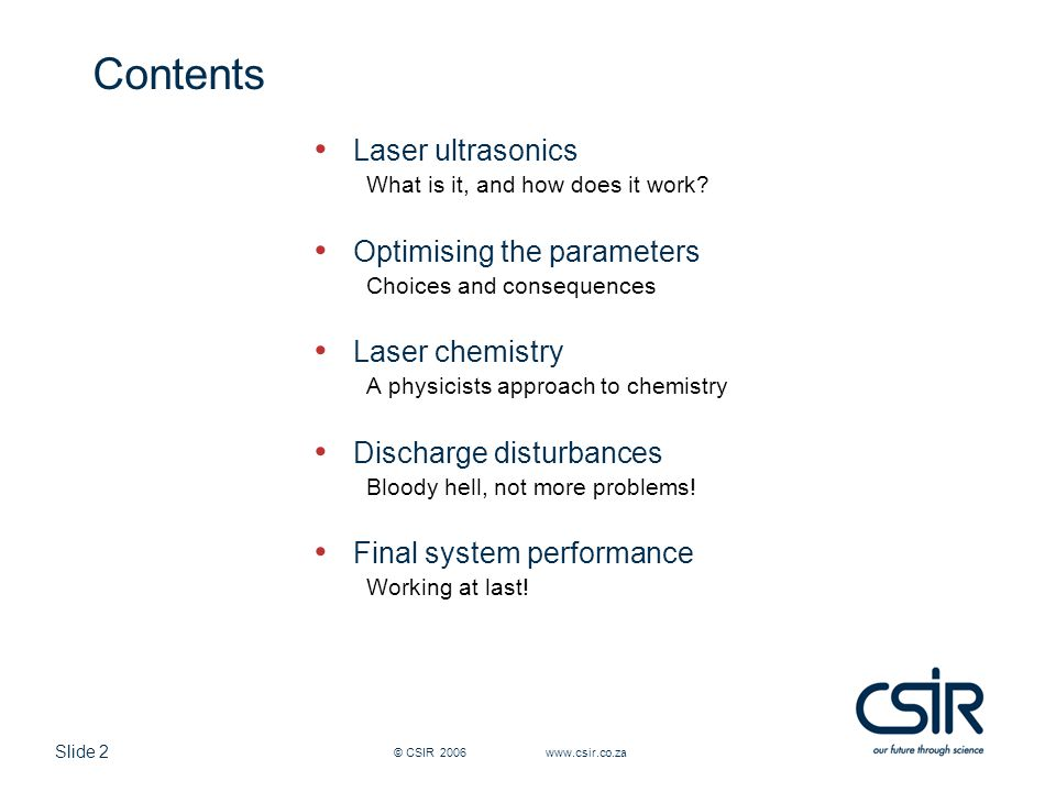 Slide 3 © CSIR 2006 www.csir.co.za Laser ultrasonics – basic principles Optical absorption leads to thermal expansion Thermal expansion causes ultrasonic waves in sample Long pulse laser, coupled to an interferometer detects mechanical displacements produced by ultrasonic waves Ultrasound can be detected optically using an optical heterodyne technique