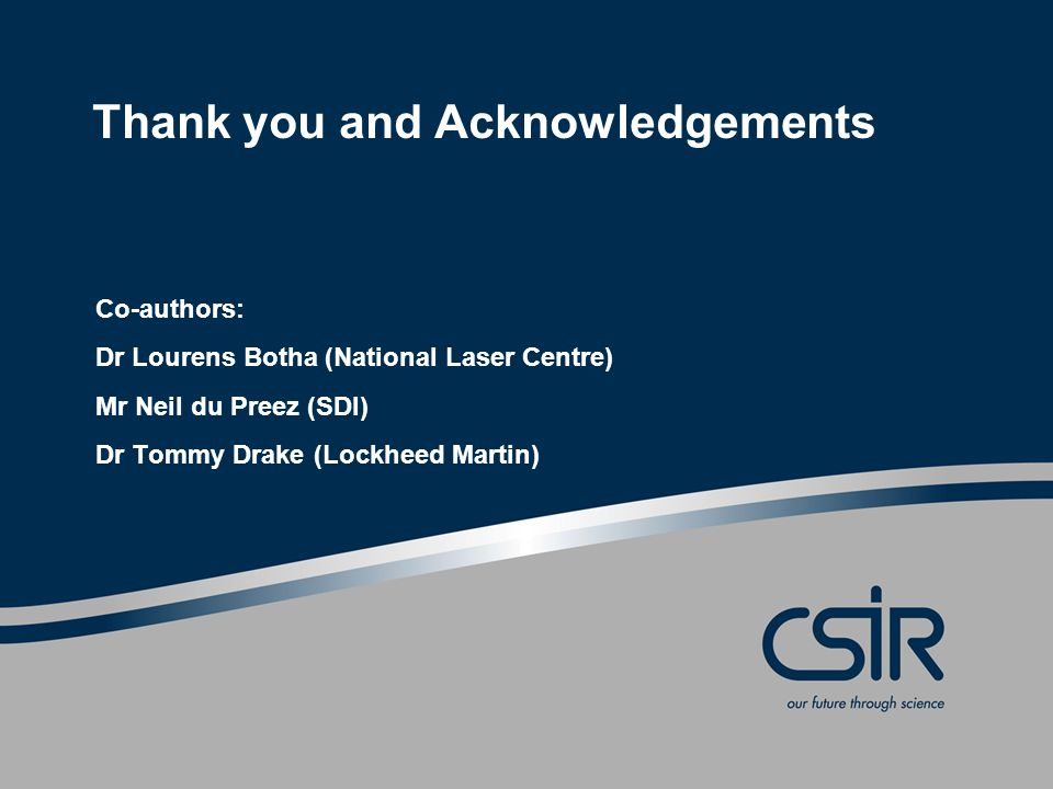 Thank you and Acknowledgements Co-authors: Dr Lourens Botha (National Laser Centre) Mr Neil du Preez (SDI) Dr Tommy Drake (Lockheed Martin)
