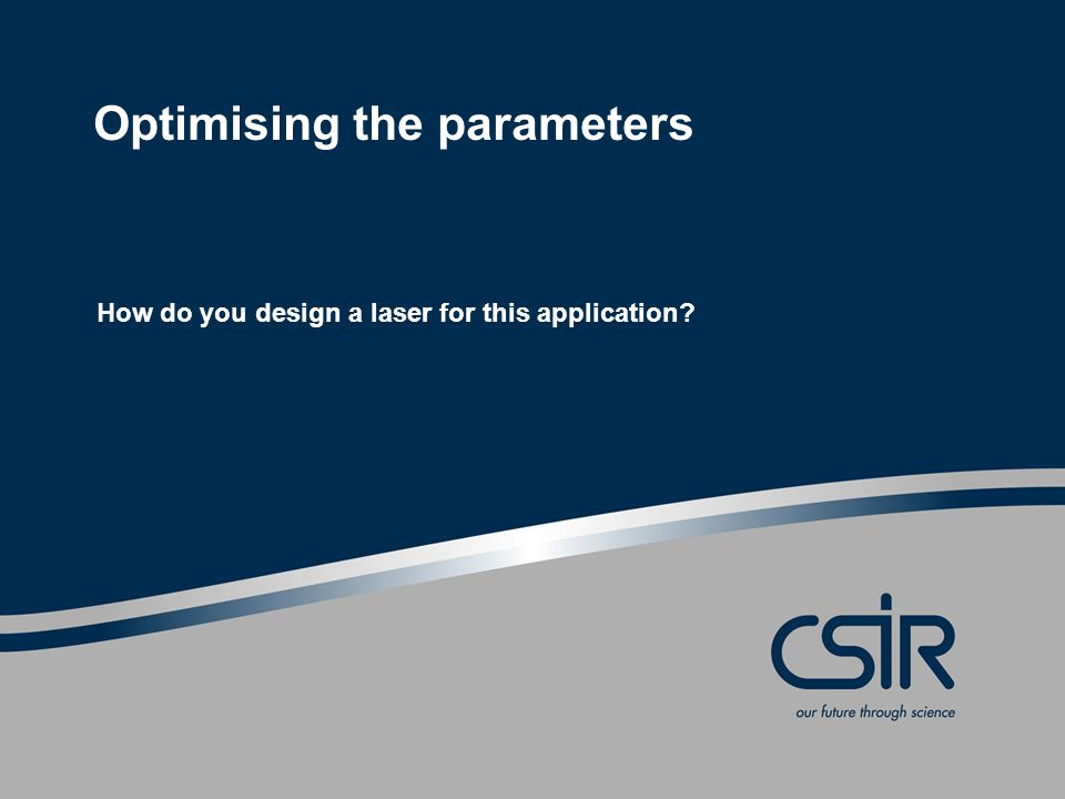 Slide 6 © CSIR 2006 www.csir.co.za Objective Optimise the parameter set Maximise energy, Maximise repetition rate, Maximise acoustic signal efficiency.
