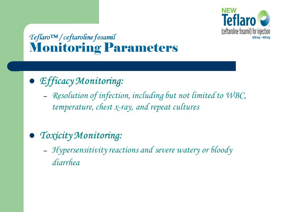Teflaro™ / ceftaroline fosamil Monitoring Parameters Efficacy Monitoring: – Resolution of infection, including but not limited to WBC, temperature, chest x-ray, and repeat cultures Toxicity Monitoring: – Hypersensitivity reactions and severe watery or bloody diarrhea