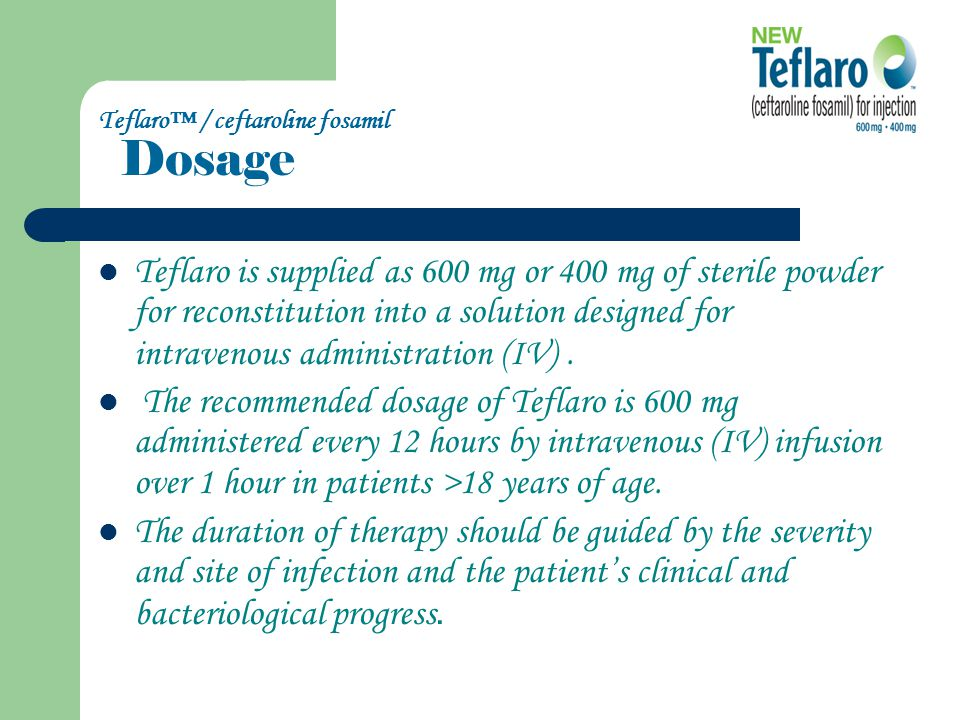 Teflaro™ / ceftaroline fosamil Dosage InfectionDosageFrequenc Infusion Time Recommend ed Duration ABSSSI 600 mg Every 12 1 h 5-14 days CABP 600 mg Every 12 1 h 5-7 days