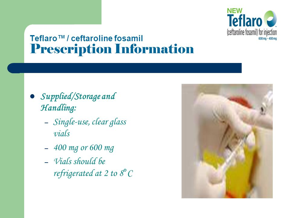 Teflaro™ / ceftaroline fosamil Prescription Information Supplied/Storage and Handling: – Single-use, clear glass vials – 400 mg or 600 mg – Vials should be refrigerated at 2 to 8°C