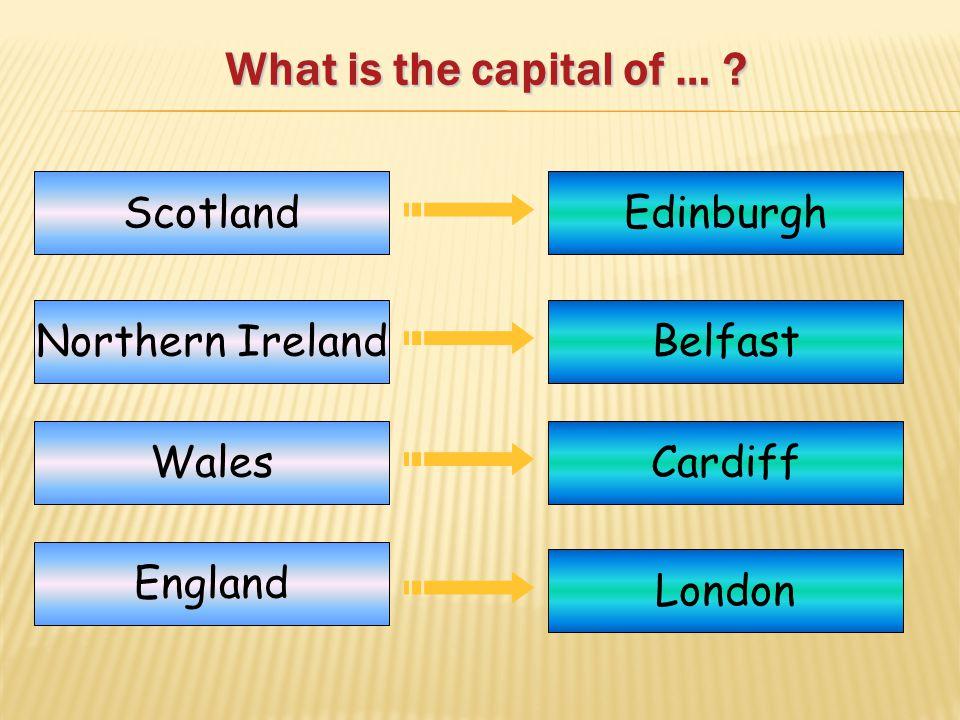 What is the capital of … ? Scotland Northern Ireland Wales England Edinburgh Belfast Cardiff London