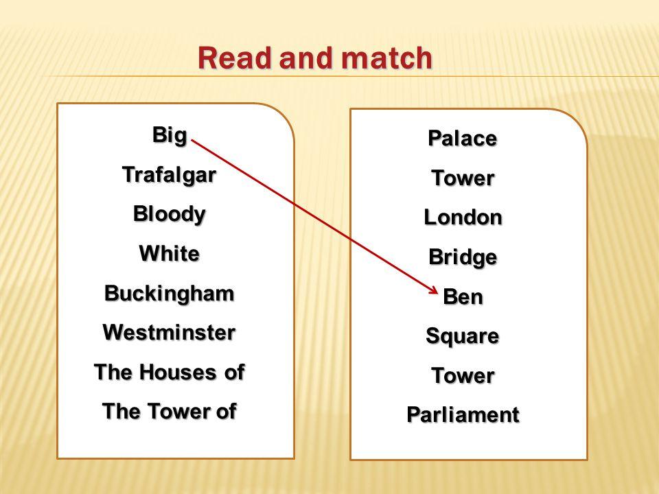 Read and match BigTrafalgarBloodyWhiteBuckinghamWestminster The Houses of The Tower of PalaceTowerLondonBridgeBenSquareTowerParliament