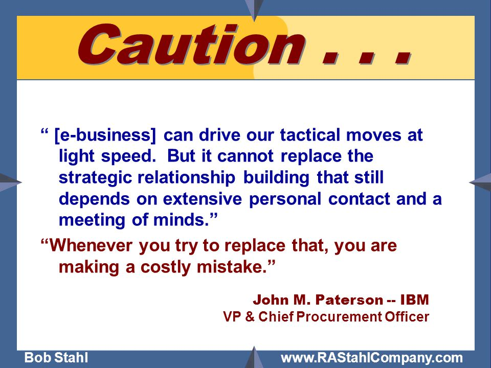 """Bob Stahl www.RAStahlCompany.com Caution... """" [e-business] can drive our tactical moves at light speed. But it cannot replace the strategic relationsh"""