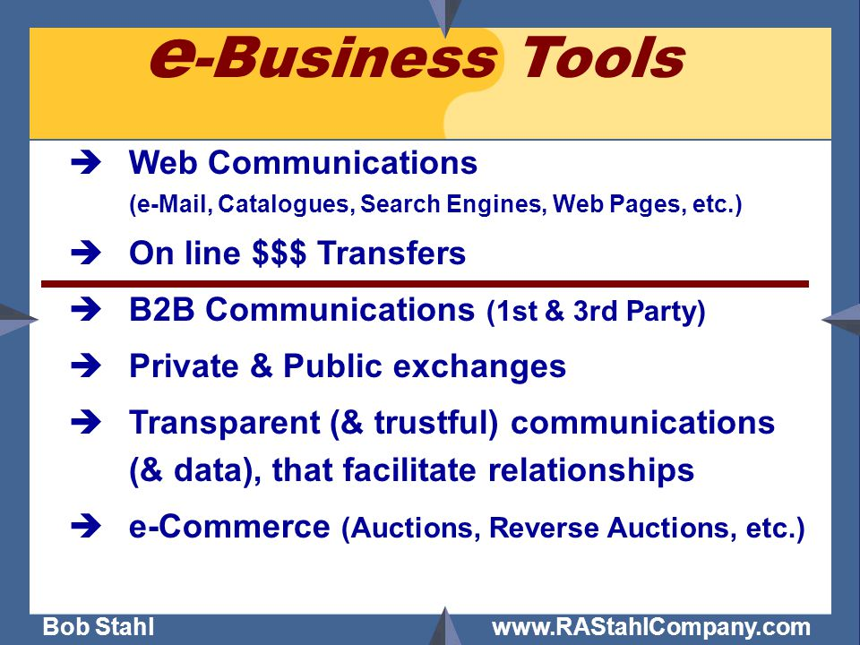 Bob Stahl www.RAStahlCompany.com èWeb Communications (e-Mail, Catalogues, Search Engines, Web Pages, etc.) èOn line $$$ Transfers èB2B Communications (1st & 3rd Party) èPrivate & Public exchanges èTransparent (& trustful) communications (& data), that facilitate relationships èe-Commerce (Auctions, Reverse Auctions, etc.) e -Business Tools