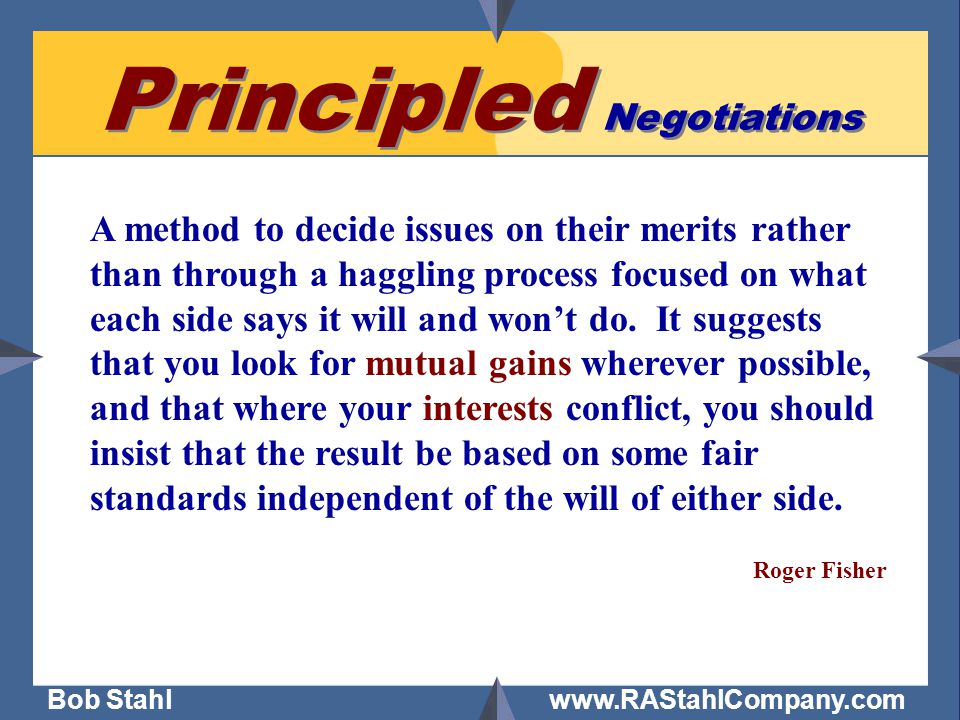 Bob Stahl www.RAStahlCompany.com Principled Negotiations A method to decide issues on their merits rather than through a haggling process focused on what each side says it will and won't do.