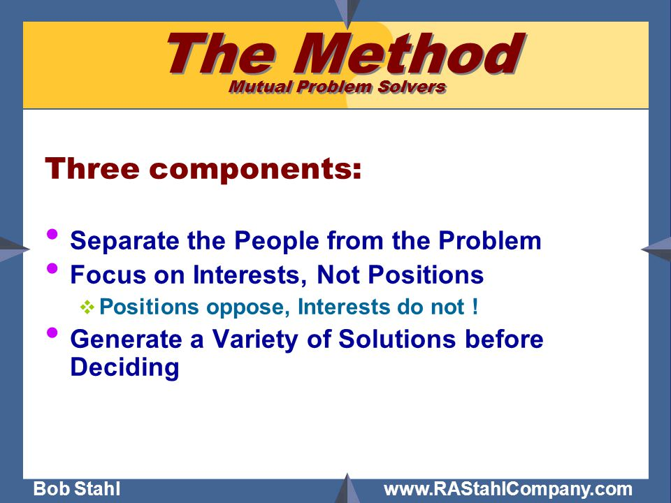 Bob Stahl www.RAStahlCompany.com The Method Mutual Problem Solvers Three components: Separate the People from the Problem Focus on Interests, Not Positions  Positions oppose, Interests do not .