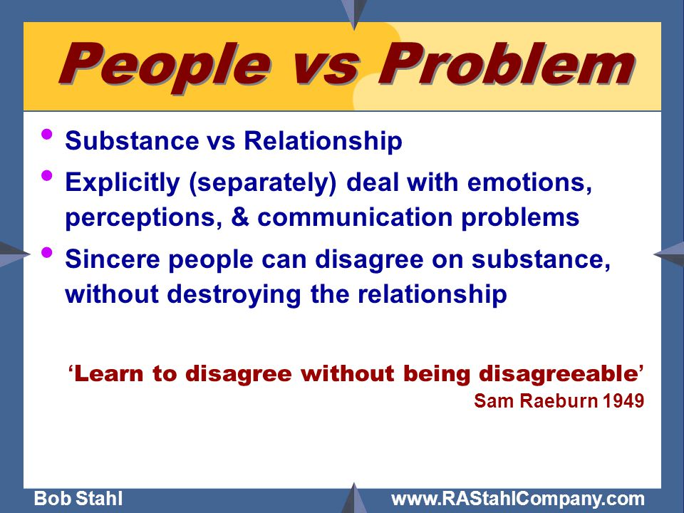 Bob Stahl www.RAStahlCompany.com People vs Problem Substance vs Relationship Explicitly (separately) deal with emotions, perceptions, & communication problems Sincere people can disagree on substance, without destroying the relationship ' Learn to disagree without being disagreeable ' Sam Raeburn 1949