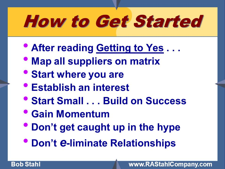 Bob Stahl www.RAStahlCompany.com How to Get Started After reading Getting to Yes... Map all suppliers on matrix Start where you are Establish an inter