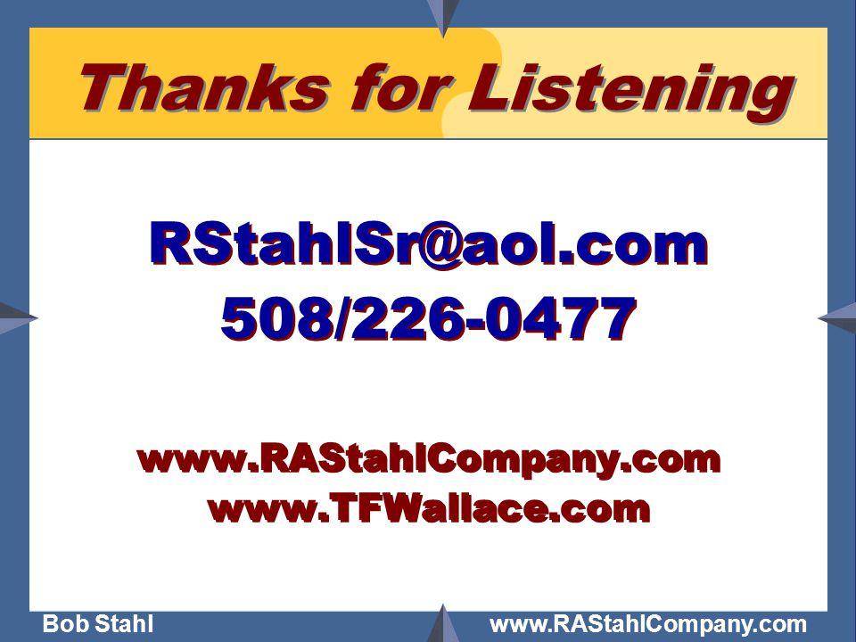 Bob Stahl www.RAStahlCompany.com Thanks for Listening RStahlSr@aol.com 508/226-0477 www.RAStahlCompany.com www.TFWallace.com RStahlSr@aol.com 508/226-
