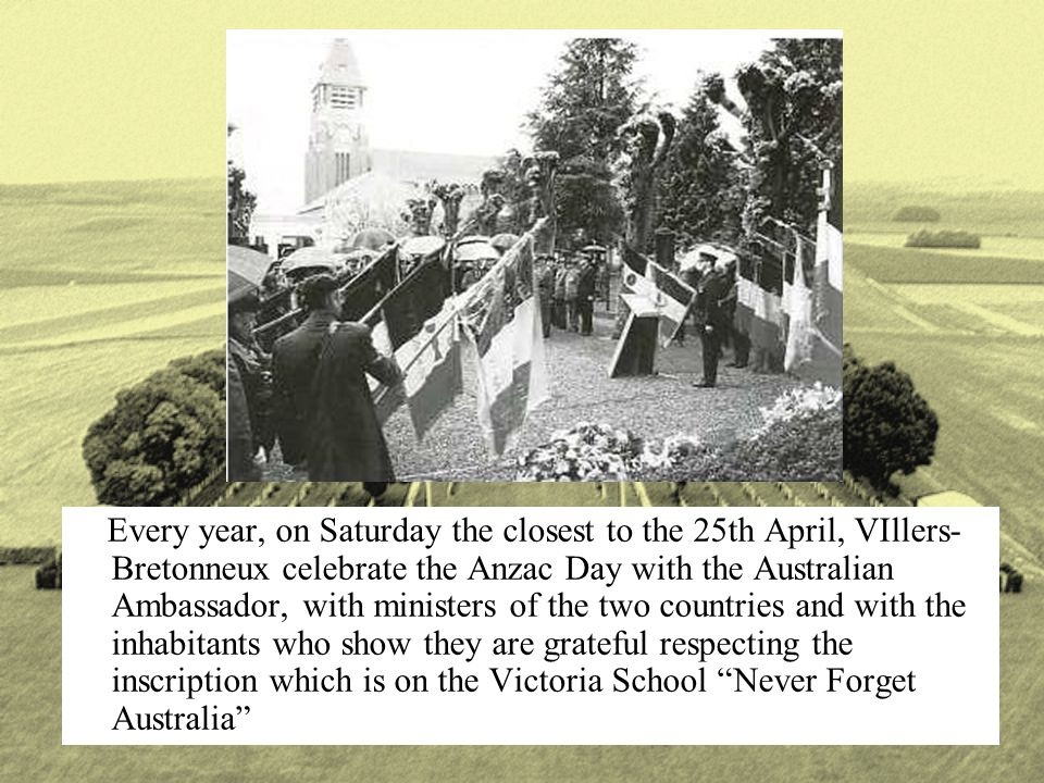 Every year, on Saturday the closest to the 25th April, VIllers- Bretonneux celebrate the Anzac Day with the Australian Ambassador, with ministers of t