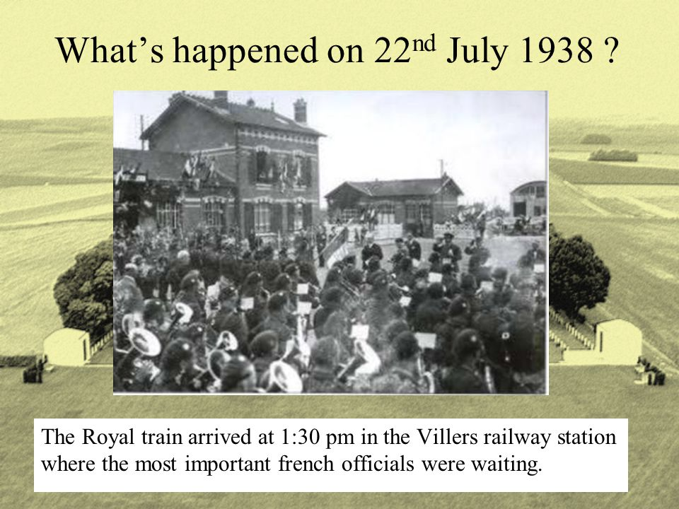 What's happened on 22 nd July 1938 ? The Royal train arrived at 1:30 pm in the Villers railway station where the most important french officials were