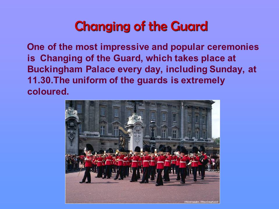 Changing of the Guard One of the most impressive and popular ceremonies is Changing of the Guard, which takes place at Buckingham Palace every day, including Sunday, at 11.30.The uniform of the guards is extremely coloured.