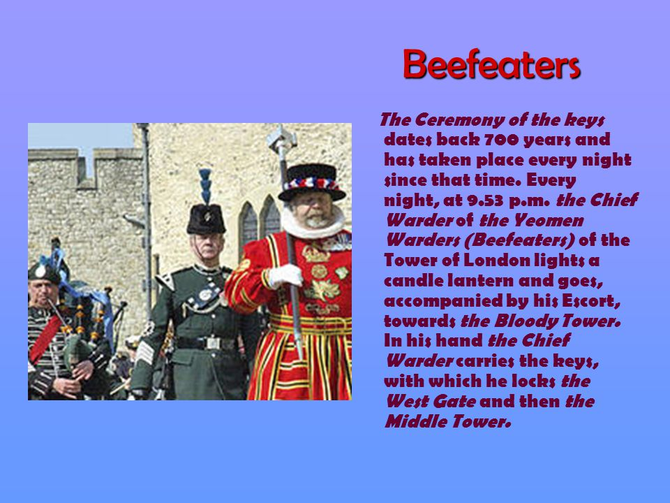 Beefeaters The Ceremony of the keys dates back 700 years and has taken place every night since that time. Every night, at 9.53 p.m. the Chief Warder o