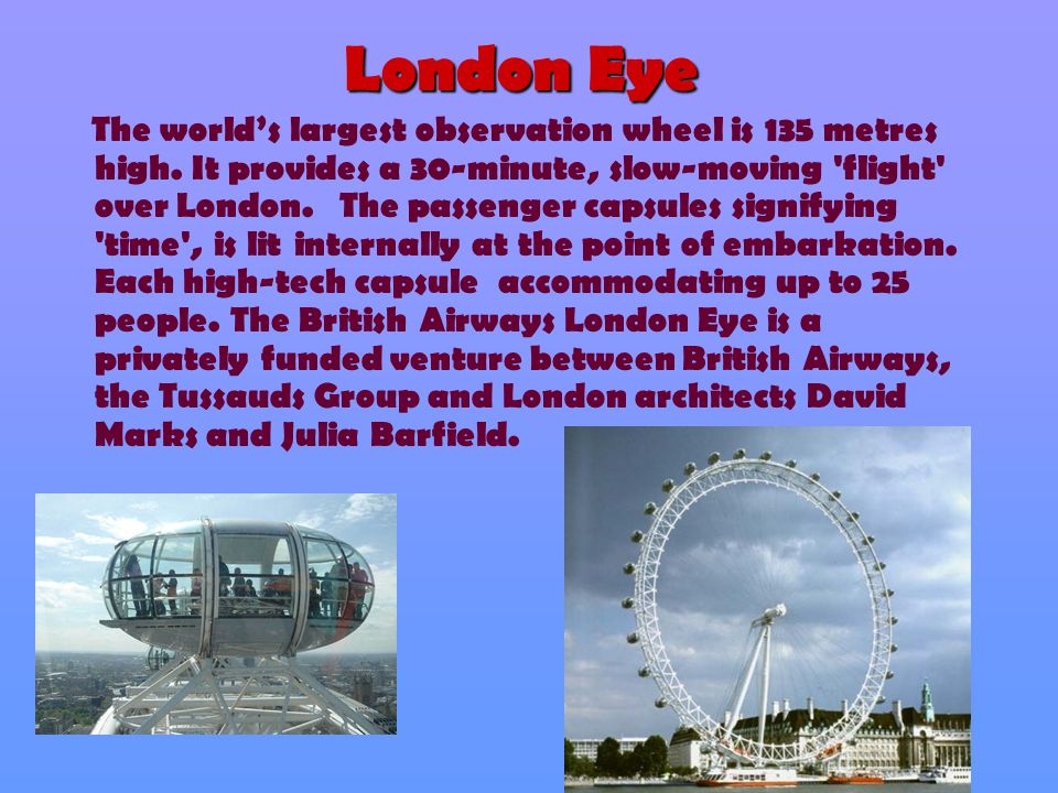 London Eye The world's largest observation wheel is 135 metres high. It provides a 30-minute, slow-moving 'flight' over London. The passenger capsules