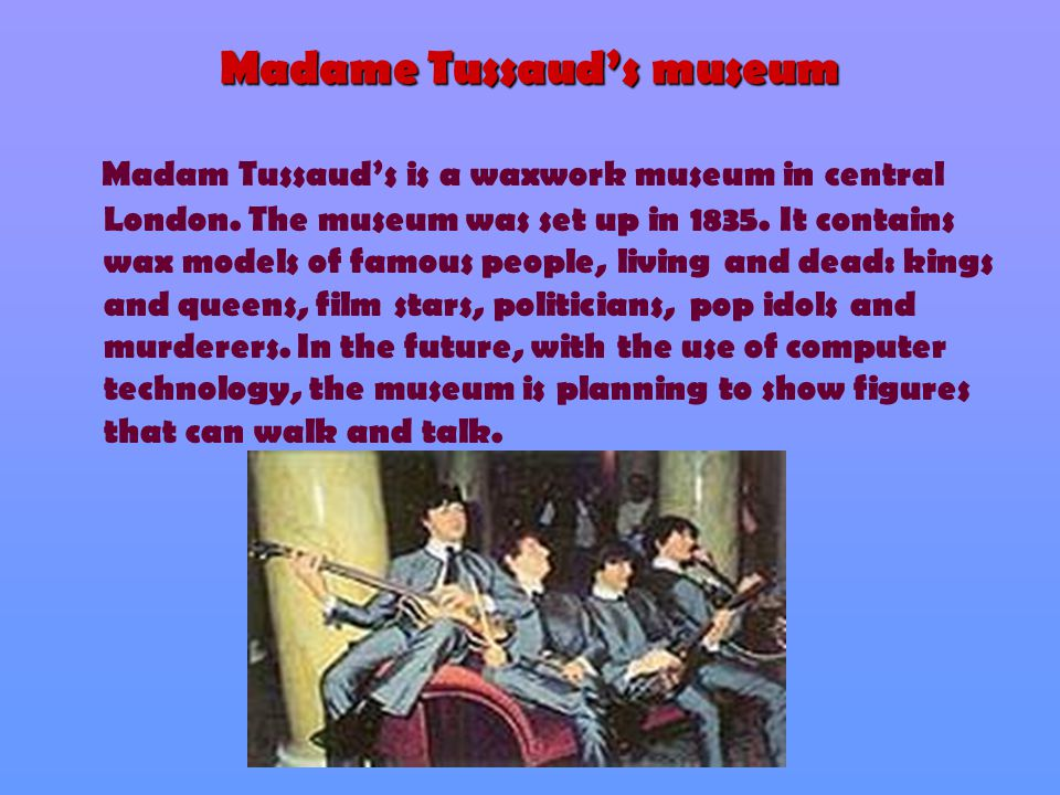 Madame Tussaud's museum Madam Tussaud's is a waxwork museum in central London. The museum was set up in 1835. It contains wax models of famous people,