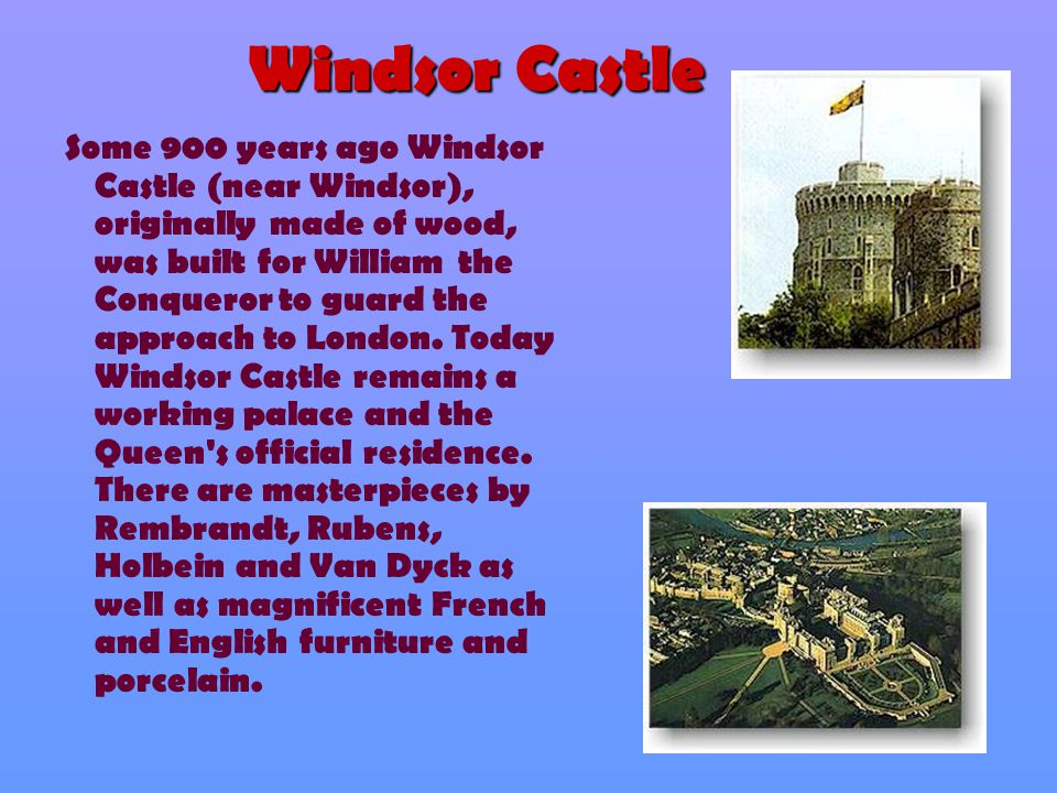 Windsor Castle Some 900 years ago Windsor Castle (near Windsor), originally made of wood, was built for William the Conqueror to guard the approach to