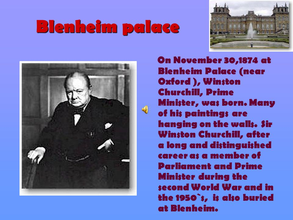 Blenheim palace O n November 30,1874 at Blenheim Palace (near Oxford ), Winston Churchill, Prime Minister, was born.