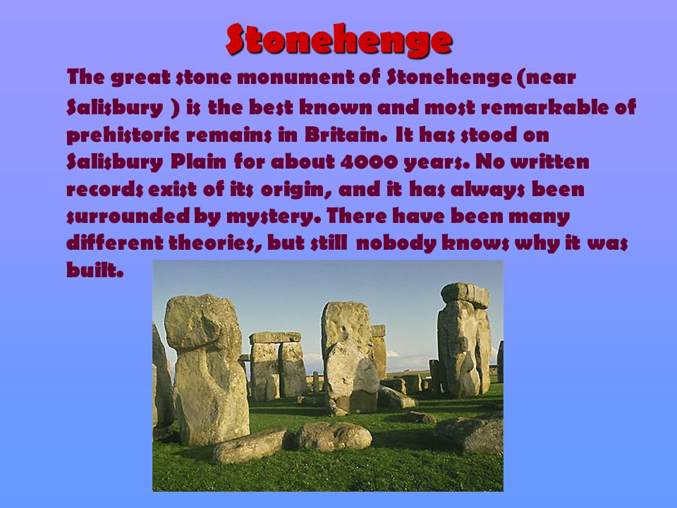 Stonehenge The great stone monument of Stonehenge (near Salisbury ) is the best known and most remarkable of prehistoric remains in Britain. It has st