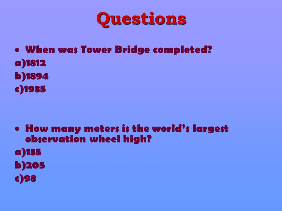 Questions When was Tower Bridge completed? a)1812 b)1894 c)1935 How many meters is the world's largest observation wheel high? a)135 b)205 c)98