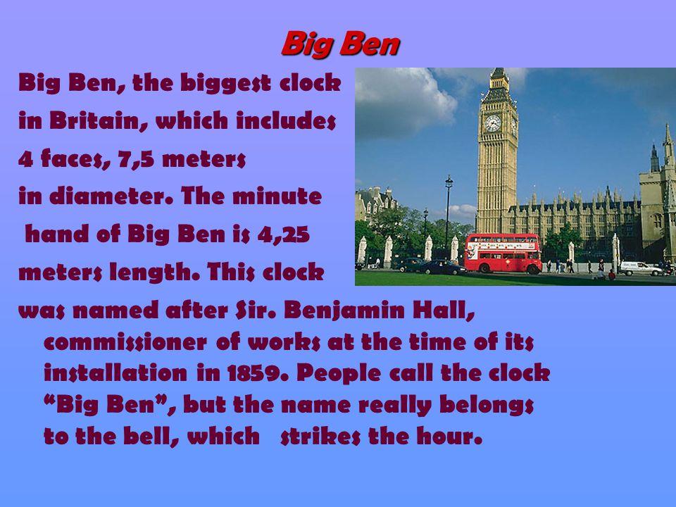 Big Ben Big Ben, the biggest clock in Britain, which includes 4 faces, 7,5 meters in diameter. The minute hand of Big Ben is 4,25 meters length. This