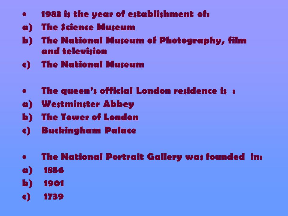 1983 is the year of establishment of: a)The Science Museum b)The National Museum of Photography, film and television c)The National Museum The queen's official London residence is : a)Westminster Abbey b)The Tower of London c)Buckingham Palace The National Portrait Gallery was founded in: a) 1856 b) 1901 c) 1739