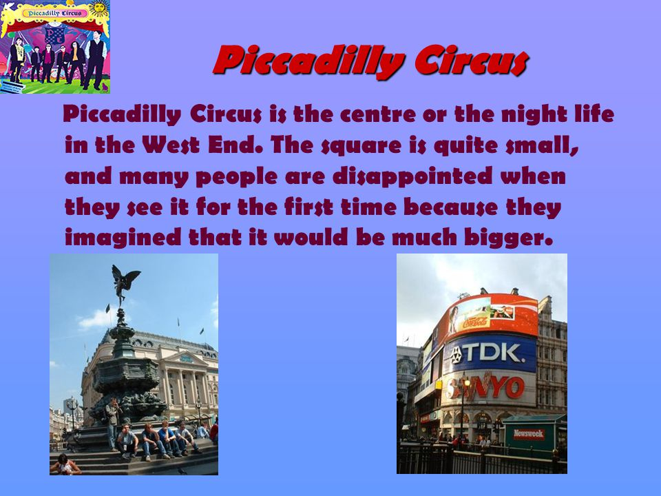 Piccadilly Circus Piccadilly Circus is the centre or the night life in the West End. The square is quite small, and many people are disappointed when
