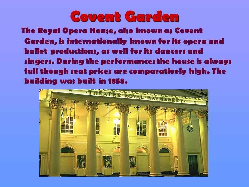 Covent Garden T he Royal Opera House, also known as Covent Garden, is internationally known for its opera and ballet productions, as well for its danc