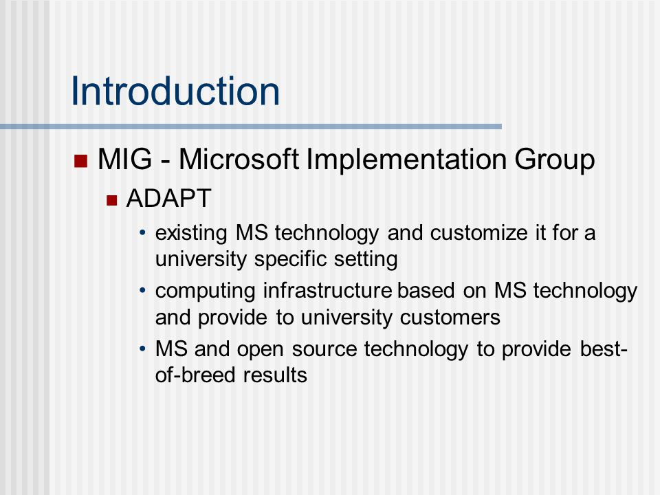 Introduction MIG - Microsoft Implementation Group ADAPT existing MS technology and customize it for a university specific setting computing infrastructure based on MS technology and provide to university customers MS and open source technology to provide best- of-breed results
