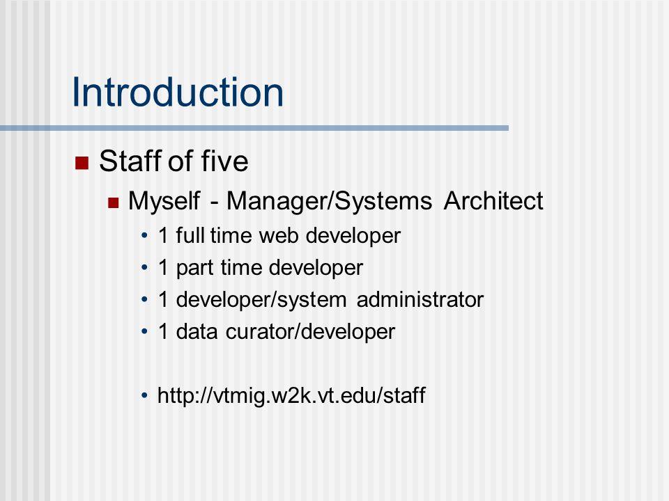 Introduction Staff of five Myself - Manager/Systems Architect 1 full time web developer 1 part time developer 1 developer/system administrator 1 data curator/developer http://vtmig.w2k.vt.edu/staff