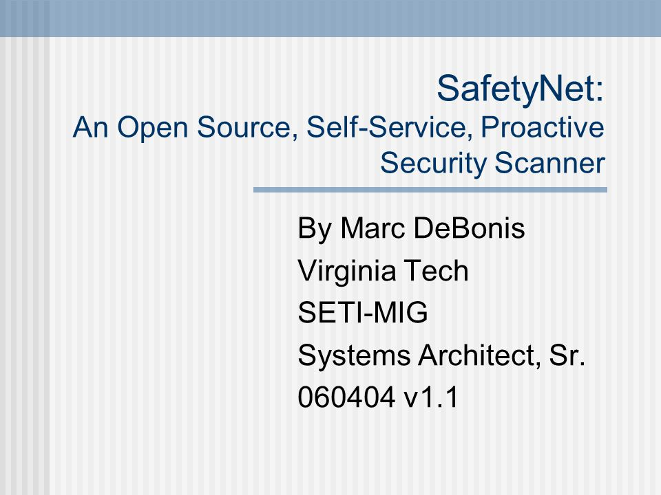 SafetyNet: An Open Source, Self-Service, Proactive Security Scanner By Marc DeBonis Virginia Tech SETI-MIG Systems Architect, Sr.