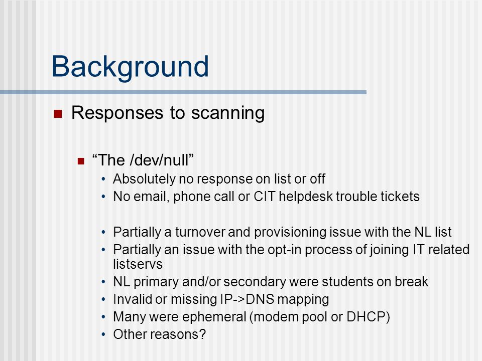 Responses to scanning The /dev/null Absolutely no response on list or off No email, phone call or CIT helpdesk trouble tickets Partially a turnover and provisioning issue with the NL list Partially an issue with the opt-in process of joining IT related listservs NL primary and/or secondary were students on break Invalid or missing IP->DNS mapping Many were ephemeral (modem pool or DHCP) Other reasons?