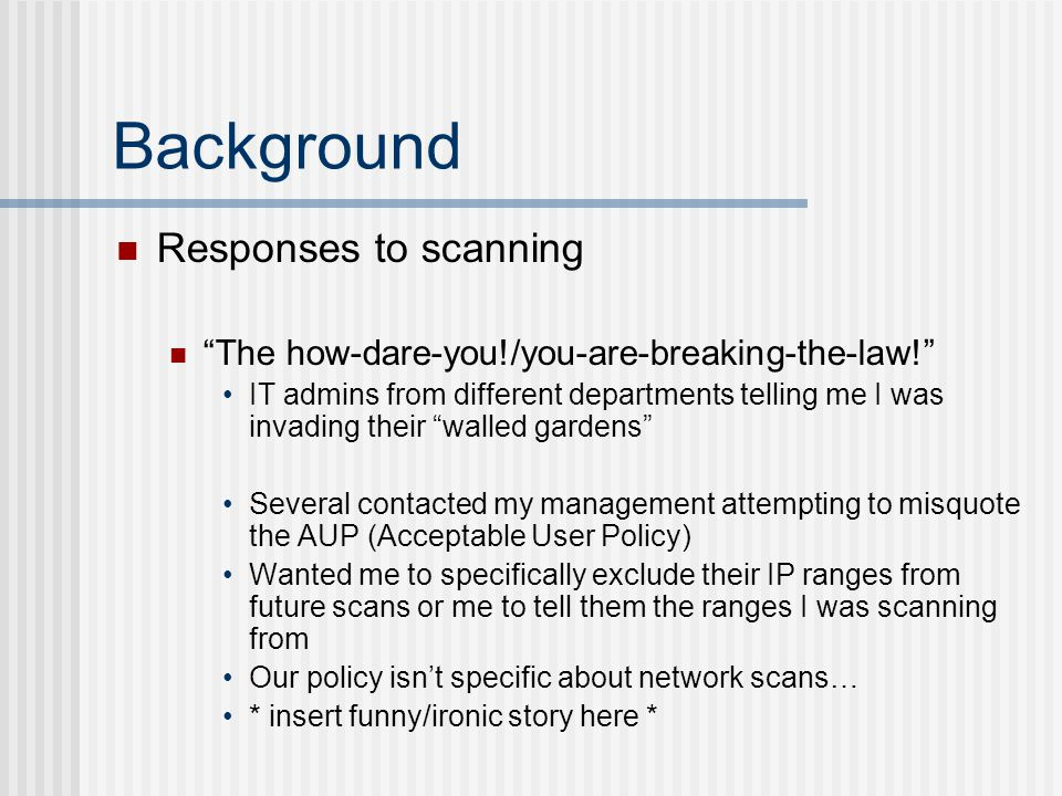 Background Responses to scanning The how-dare-you!/you-are-breaking-the-law! IT admins from different departments telling me I was invading their walled gardens Several contacted my management attempting to misquote the AUP (Acceptable User Policy) Wanted me to specifically exclude their IP ranges from future scans or me to tell them the ranges I was scanning from Our policy isn't specific about network scans… * insert funny/ironic story here *