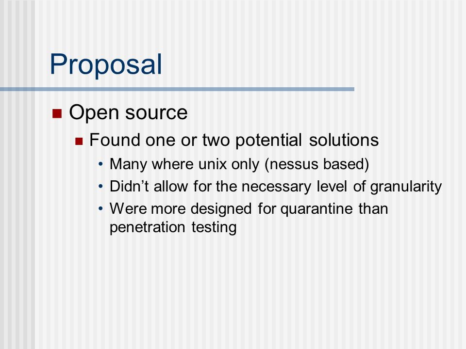 Proposal Open source Found one or two potential solutions Many where unix only (nessus based) Didn't allow for the necessary level of granularity Were more designed for quarantine than penetration testing