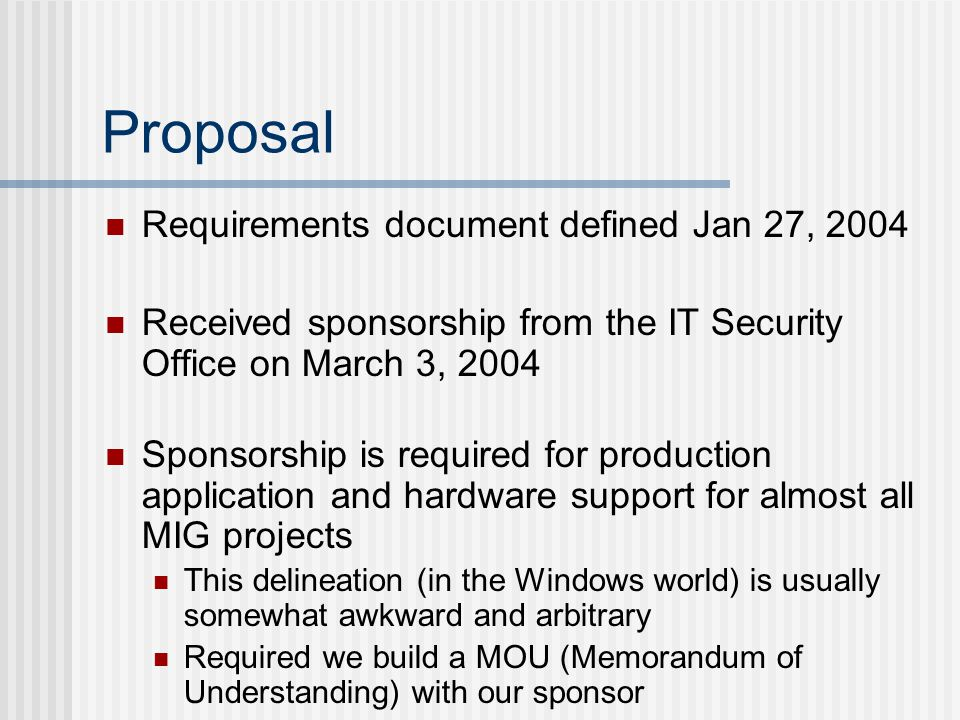 Proposal Requirements document defined Jan 27, 2004 Received sponsorship from the IT Security Office on March 3, 2004 Sponsorship is required for production application and hardware support for almost all MIG projects This delineation (in the Windows world) is usually somewhat awkward and arbitrary Required we build a MOU (Memorandum of Understanding) with our sponsor