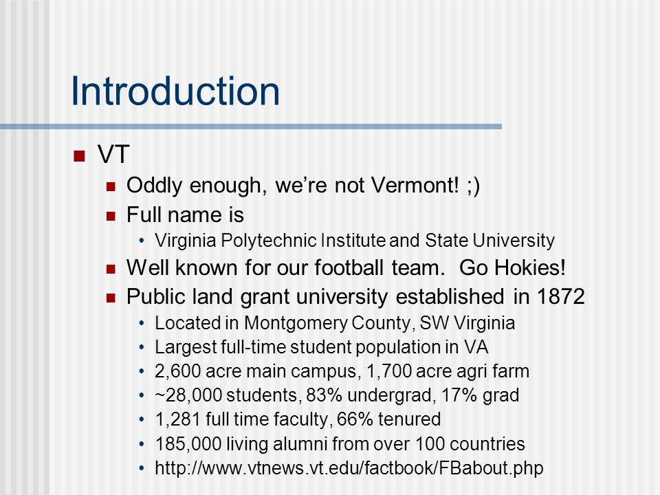 Introduction VT Oddly enough, we're not Vermont! ;) Full name is Virginia Polytechnic Institute and State University Well known for our football team.
