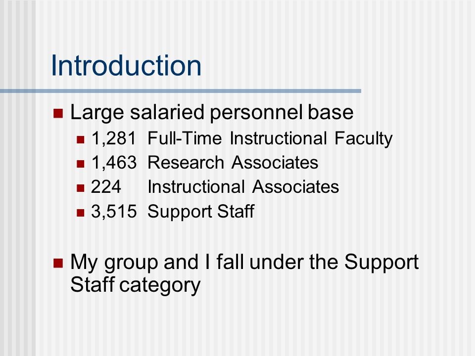 Introduction Large salaried personnel base 1,281 Full-Time Instructional Faculty 1,463 Research Associates 224 Instructional Associates 3,515 Support