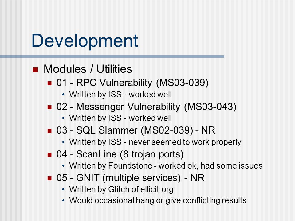 Development Modules / Utilities 01 - RPC Vulnerability (MS03-039) Written by ISS - worked well 02 - Messenger Vulnerability (MS03-043) Written by ISS - worked well 03 - SQL Slammer (MS02-039) - NR Written by ISS - never seemed to work properly 04 - ScanLine (8 trojan ports) Written by Foundstone - worked ok, had some issues 05 - GNIT (multiple services) - NR Written by Glitch of ellicit.org Would occasional hang or give conflicting results