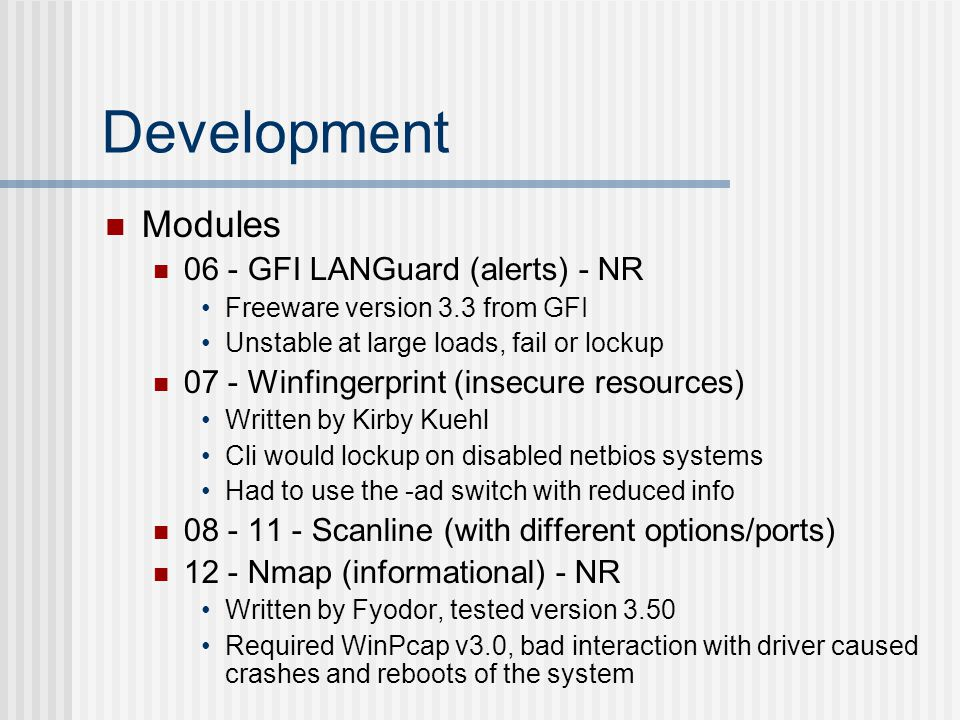 Development Modules 06 - GFI LANGuard (alerts) - NR Freeware version 3.3 from GFI Unstable at large loads, fail or lockup 07 - Winfingerprint (insecure resources) Written by Kirby Kuehl Cli would lockup on disabled netbios systems Had to use the -ad switch with reduced info 08 - 11 - Scanline (with different options/ports) 12 - Nmap (informational) - NR Written by Fyodor, tested version 3.50 Required WinPcap v3.0, bad interaction with driver caused crashes and reboots of the system