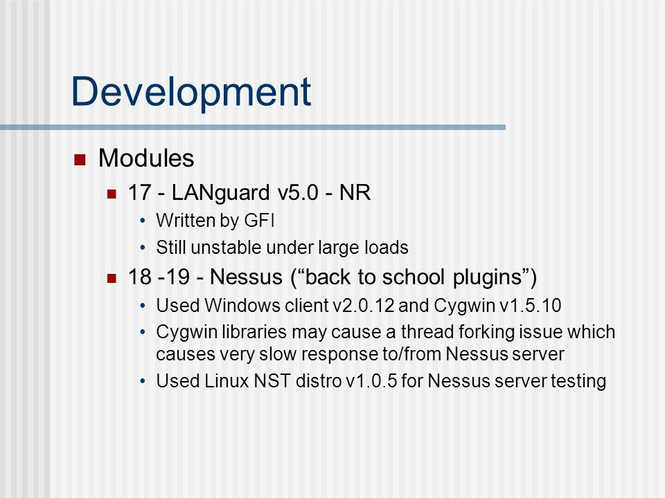Development Modules 17 - LANguard v5.0 - NR Written by GFI Still unstable under large loads 18 -19 - Nessus ( back to school plugins ) Used Windows client v2.0.12 and Cygwin v1.5.10 Cygwin libraries may cause a thread forking issue which causes very slow response to/from Nessus server Used Linux NST distro v1.0.5 for Nessus server testing