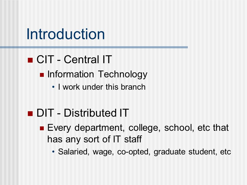 Introduction CIT - Central IT Information Technology I work under this branch DIT - Distributed IT Every department, college, school, etc that has any sort of IT staff Salaried, wage, co-opted, graduate student, etc