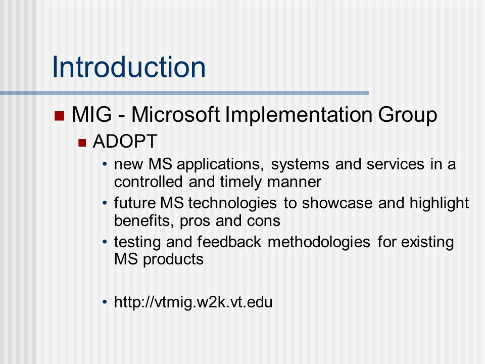 Introduction MIG - Microsoft Implementation Group ADOPT new MS applications, systems and services in a controlled and timely manner future MS technologies to showcase and highlight benefits, pros and cons testing and feedback methodologies for existing MS products http://vtmig.w2k.vt.edu
