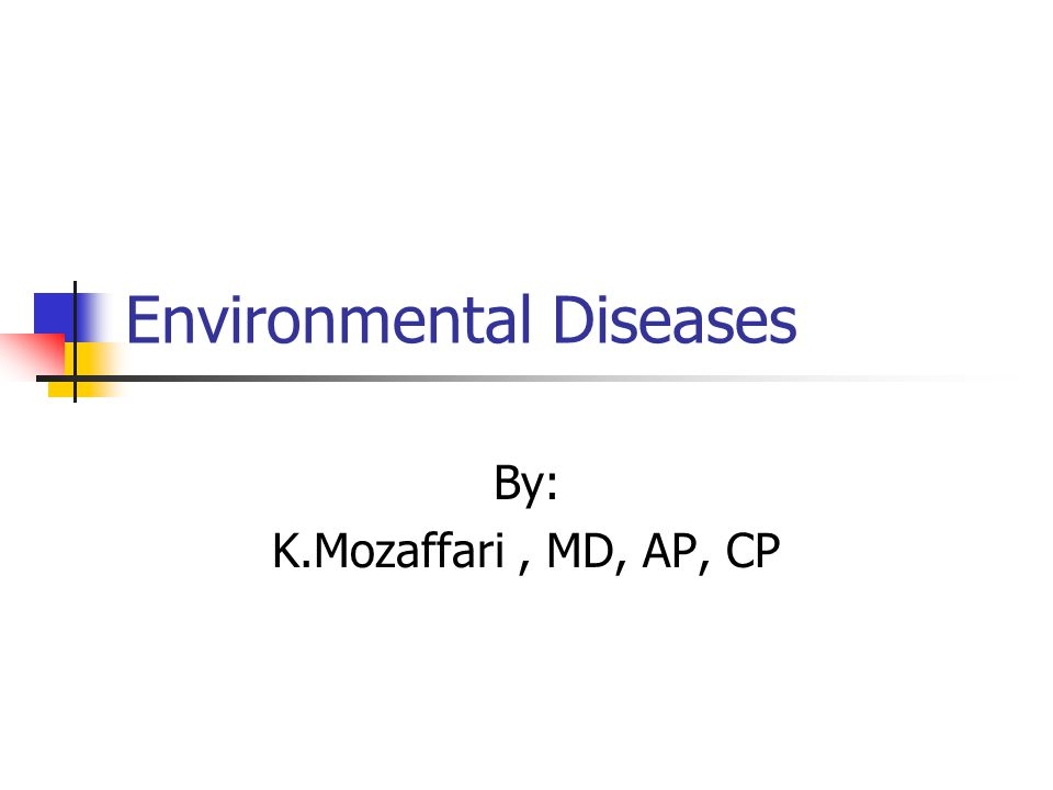 Environmental Diseases By: K.Mozaffari, MD, AP, CP