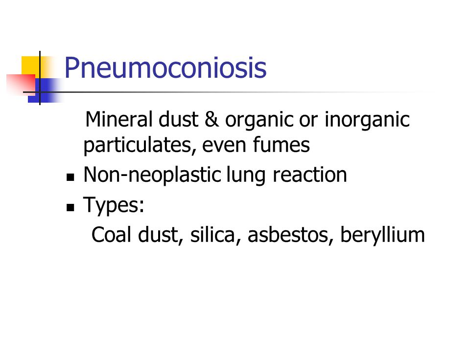 Pneumoconiosis Mineral dust & organic or inorganic particulates, even fumes Non-neoplastic lung reaction Types: Coal dust, silica, asbestos, beryllium